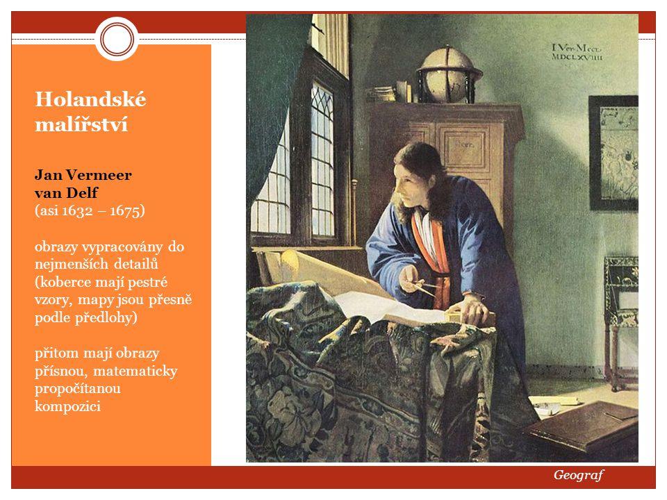 Holandské malířství Jan Vermeer van Delf (asi 1632 – 1675) obrazy vypracovány do nejmenších detailů (koberce mají pestré vzory, mapy jsou přesně podle