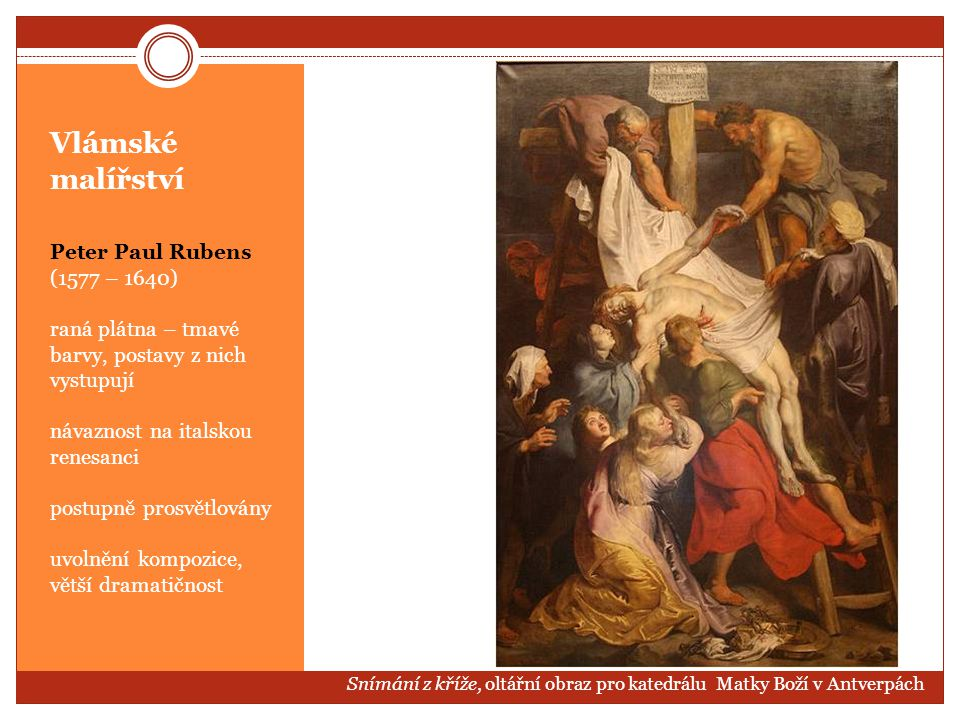 Vlámské malířství Peter Paul Rubens (1577 – 1640) raná plátna – tmavé barvy, postavy z nich vystupují návaznost na italskou renesanci postupně prosvět