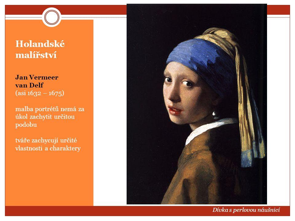 Holandské malířství Jan Vermeer van Delf (asi 1632 – 1675) malba portrétů nemá za úkol zachytit určitou podobu tváře zachycují určité vlastnosti a cha