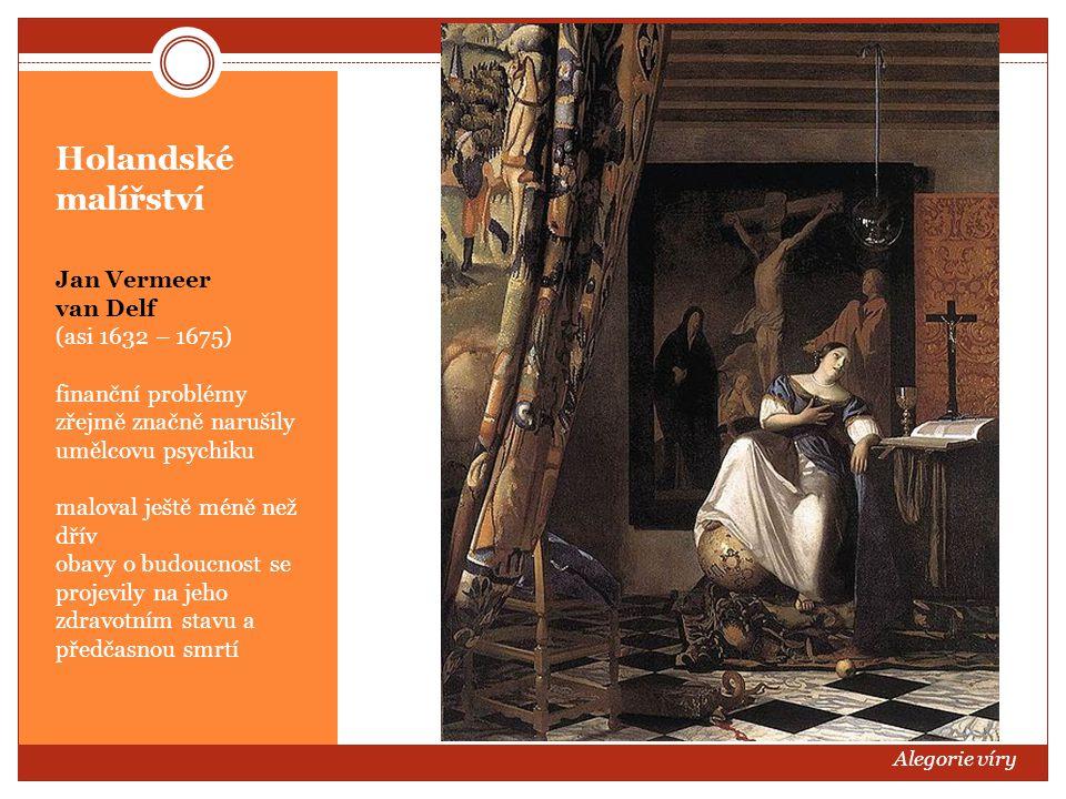 Holandské malířství Jan Vermeer van Delf (asi 1632 – 1675) finanční problémy zřejmě značně narušily umělcovu psychiku maloval ještě méně než dřív obav
