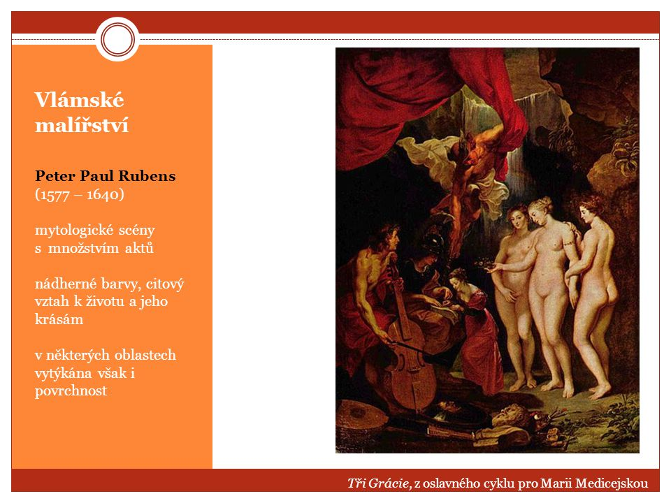 Vlámské malířství Peter Paul Rubens (1577 – 1640) mytologické scény s množstvím aktů nádherné barvy, citový vztah k životu a jeho krásám v některých o