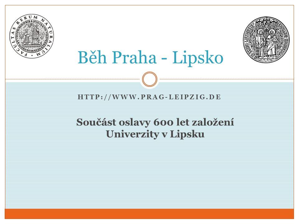 HTTP://WWW.PRAG-LEIPZIG.DE Běh Praha - Lipsko Součást oslavy 600 let založení Univerzity v Lipsku
