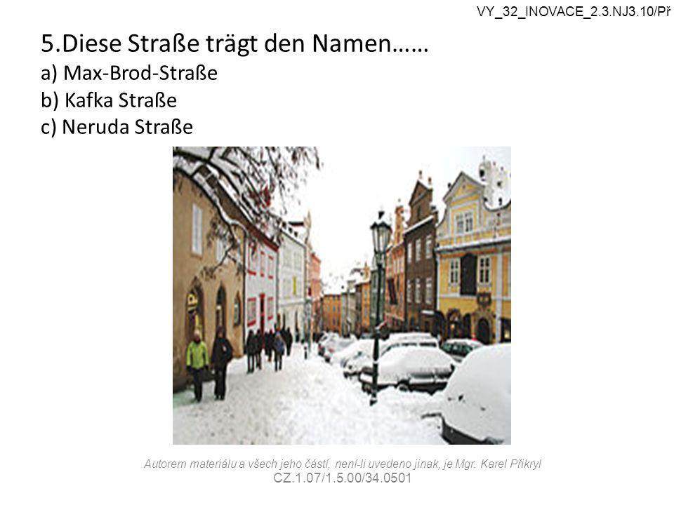 5.Diese Straße trägt den Namen…… a) Max-Brod-Straße b) Kafka Straße c) Neruda Straße VY_32_INOVACE_2.3.NJ3.10/Př Autorem materiálu a všech jeho částí,