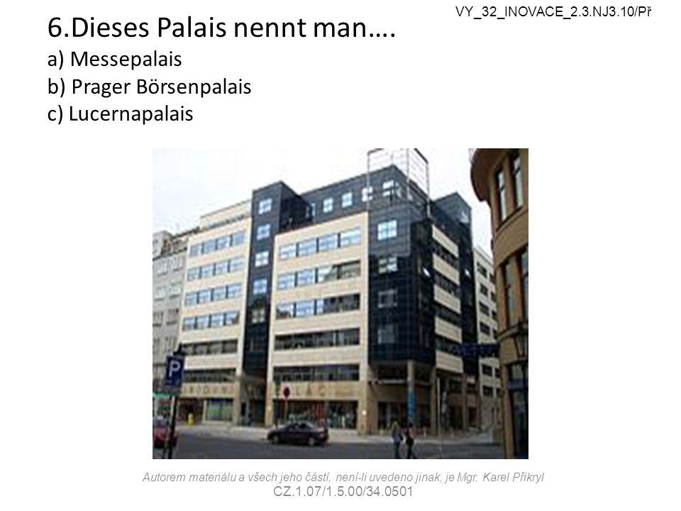 6.Dieses Palais nennt man…. a) Messepalais b) Prager Börsenpalais c) Lucernapalais VY_32_INOVACE_2.3.NJ3.10/Př Autorem materiálu a všech jeho částí, n