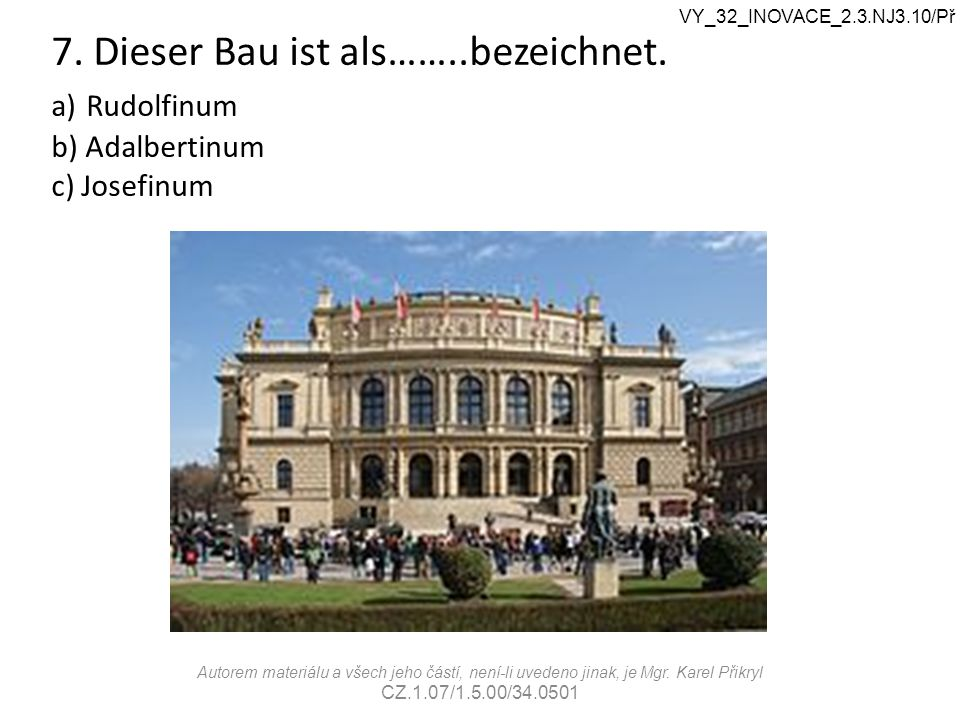 7. Dieser Bau ist als……..bezeichnet. a) Rudolfinum b) Adalbertinum c) Josefinum VY_32_INOVACE_2.3.NJ3.10/Př Autorem materiálu a všech jeho částí, není