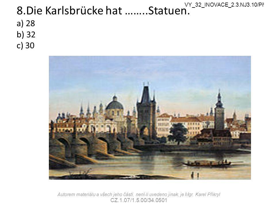 8.Die Karlsbrücke hat ……..Statuen. a) 28 b) 32 c) 30 VY_32_INOVACE_2.3.NJ3.10/Př Autorem materiálu a všech jeho částí, není-li uvedeno jinak, je Mgr.