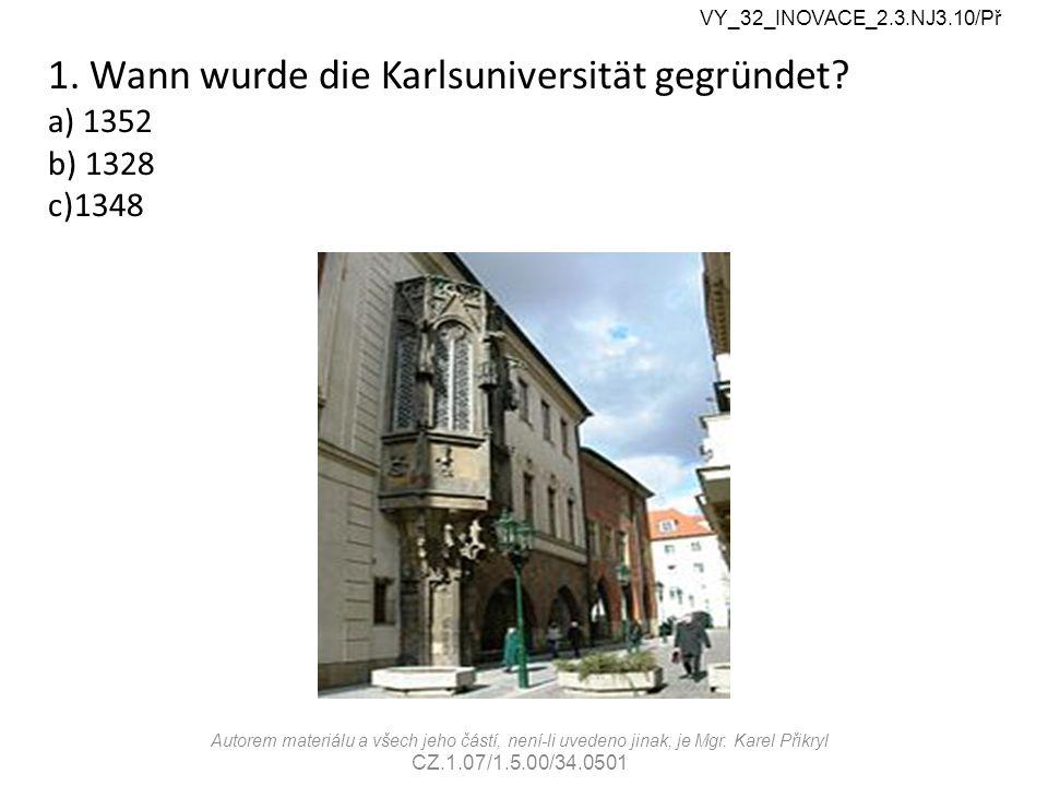 1. Wann wurde die Karlsuniversität gegründet? a) 1352 b) 1328 c)1348 VY_32_INOVACE_2.3.NJ3.10/Př Autorem materiálu a všech jeho částí, není-li uvedeno