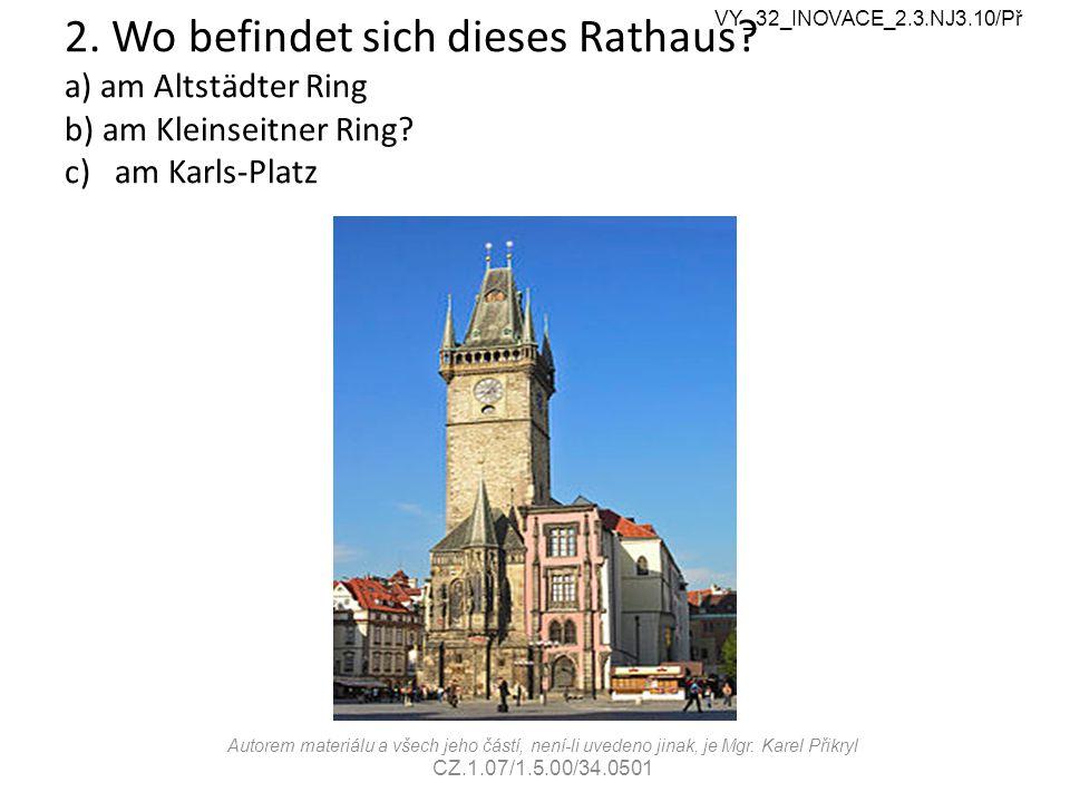 2. Wo befindet sich dieses Rathaus? a) am Altstädter Ring b) am Kleinseitner Ring? c) am Karls-Platz Autorem materiálu a všech jeho částí, není-li uve
