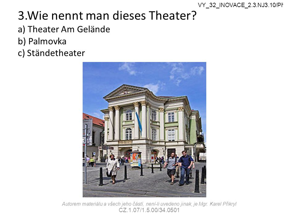 3.Wie nennt man dieses Theater? a) Theater Am Gelände b) Palmovka c) Ständetheater VY_32_INOVACE_2.3.NJ3.10/Př Autorem materiálu a všech jeho částí, n