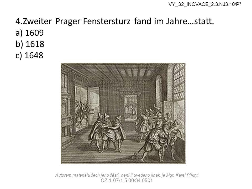 4.Zweiter Prager Fenstersturz fand im Jahre…statt. a) 1609 b) 1618 c) 1648 VY_32_INOVACE_2.3.NJ3.10/Př Autorem materiálu šech jeho částí, není-li uved