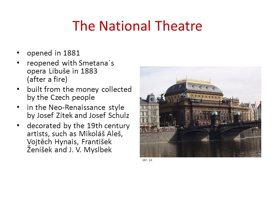 The National Theatre opened in 1881 reopened with Smetana´s opera Libuše in 1883 (after a fire) built from the money collected by the Czech people in the Neo-Renaissance style by Josef Zítek and Josef Schulz decorated by the 19th century artists, such as Mikoláš Aleš, Vojtěch Hynais, František Ženíšek and J.