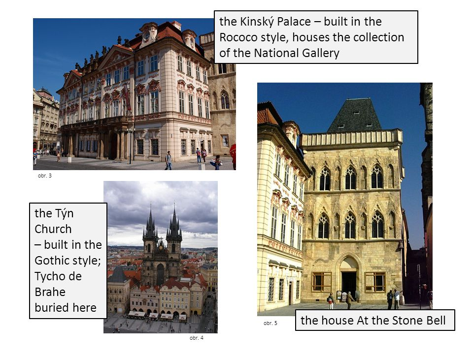 obr. 3 obr. 5 the Kinský Palace – built in the Rococo style, houses the collection of the National Gallery the house At the Stone Bell the Týn Church