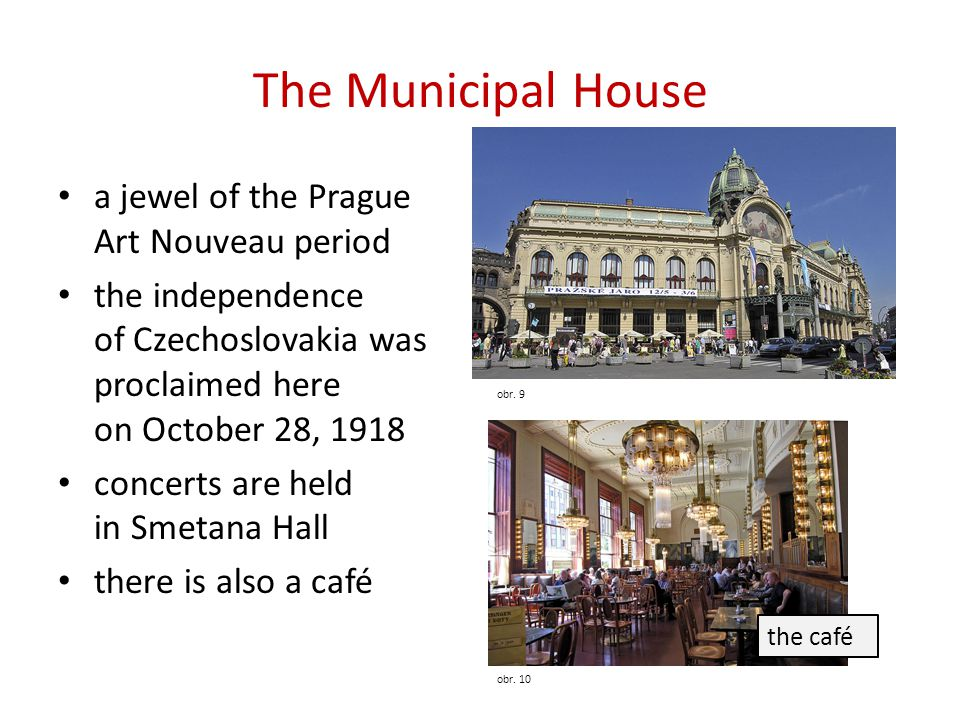 The Municipal House a jewel of the Prague Art Nouveau period the independence of Czechoslovakia was proclaimed here on October 28, 1918 concerts are held in Smetana Hall there is also a café obr.