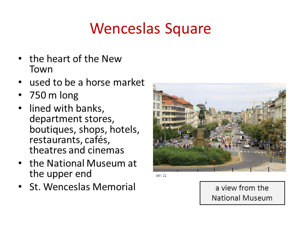 Wenceslas Square the heart of the New Town used to be a horse market 750 m long lined with banks, department stores, boutiques, shops, hotels, restaurants, cafés, theatres and cinemas the National Museum at the upper end St.