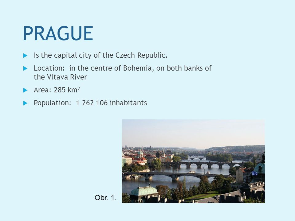 PRAGUE  Is the capital city of the Czech Republic.  Location: in the centre of Bohemia, on both banks of the Vltava River  Area: 285 km 2  Populat