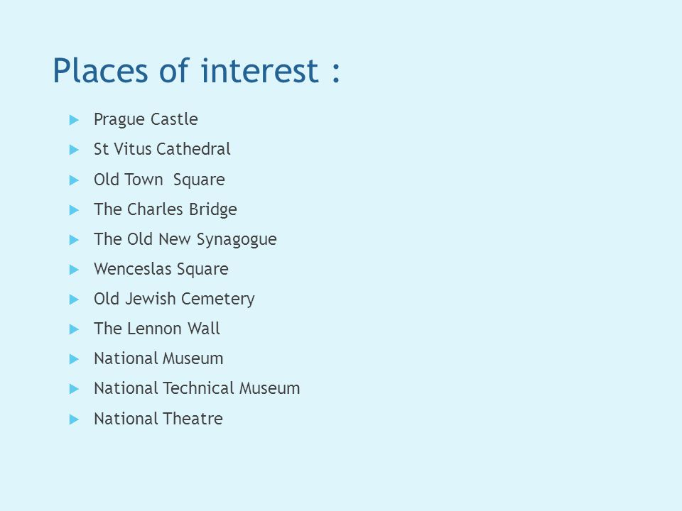 Places of interest :  Prague Castle  St Vitus Cathedral  Old Town Square  The Charles Bridge  The Old New Synagogue  Wenceslas Square  Old Jewish Cemetery  The Lennon Wall  National Museum  National Technical Museum  National Theatre