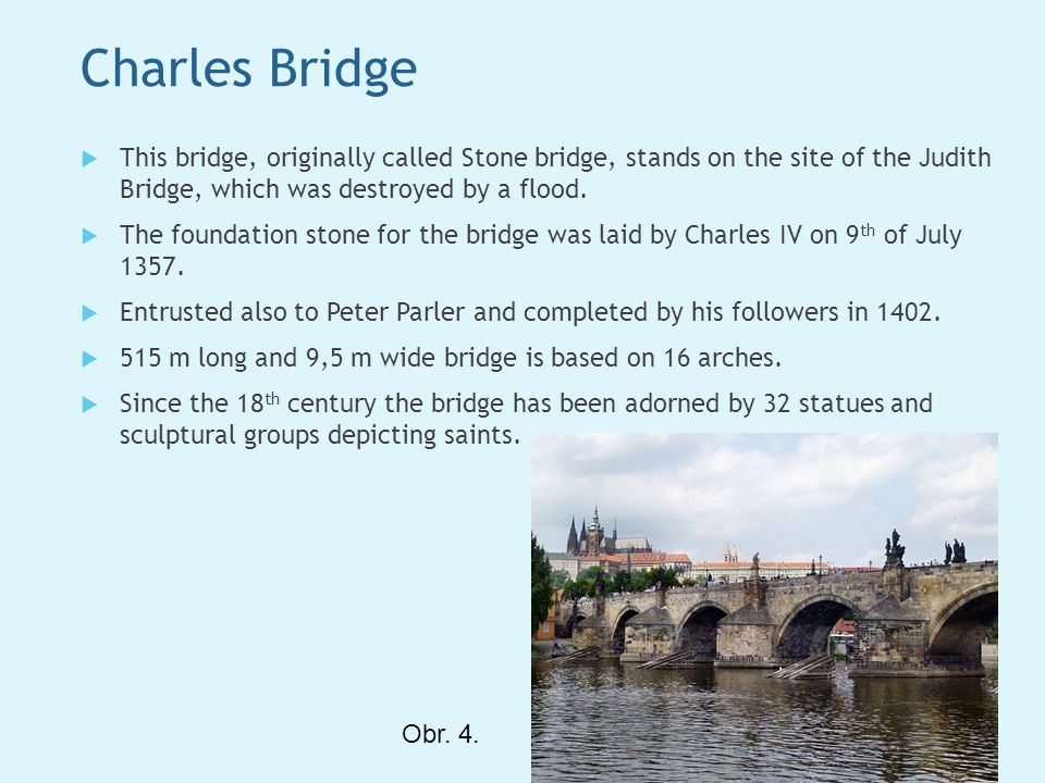 Charles Bridge  This bridge, originally called Stone bridge, stands on the site of the Judith Bridge, which was destroyed by a flood.  The foundatio