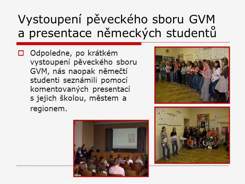 Vystoupení pěveckého sboru GVM a presentace německých studentů  Odpoledne, po krátkém vystoupení pěveckého sboru GVM, nás naopak němečtí studenti seznámili pomocí komentovaných presentací s jejich školou, městem a regionem.