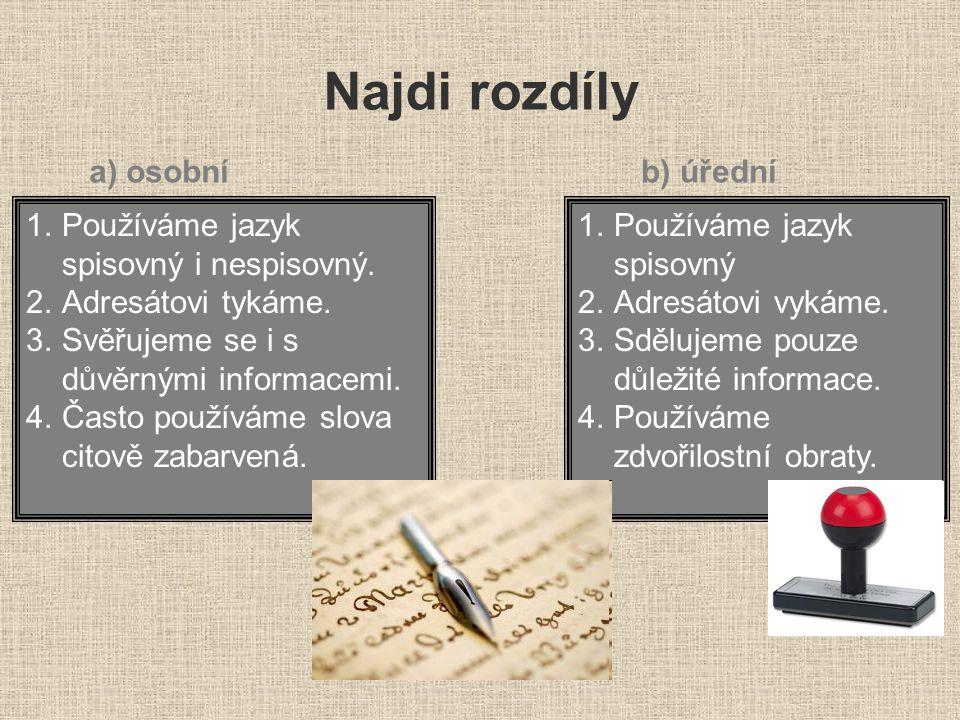 Najdi rozdíly a) osobníb) úřední 1.Používáme jazyk spisovný i nespisovný. 2.Adresátovi tykáme. 3.Svěřujeme se i s důvěrnými informacemi. 4.Často použí