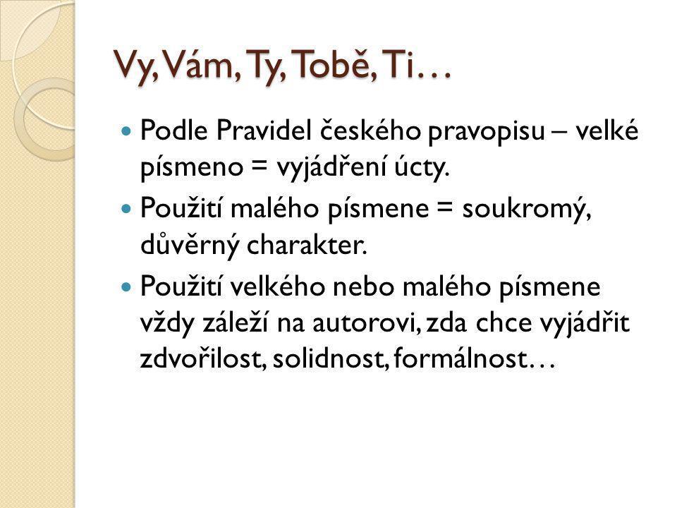 Vy, Vám, Ty, Tobě, Ti… Podle Pravidel českého pravopisu – velké písmeno = vyjádření úcty. Použití malého písmene = soukromý, důvěrný charakter. Použit