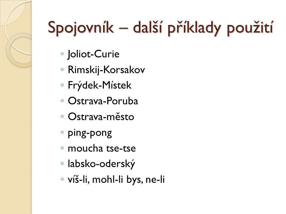 Spojovník – další příklady použití ◦ Joliot-Curie ◦ Rimskij-Korsakov ◦ Frýdek-Místek ◦ Ostrava-Poruba ◦ Ostrava-město ◦ ping-pong ◦ moucha tse-tse ◦ l