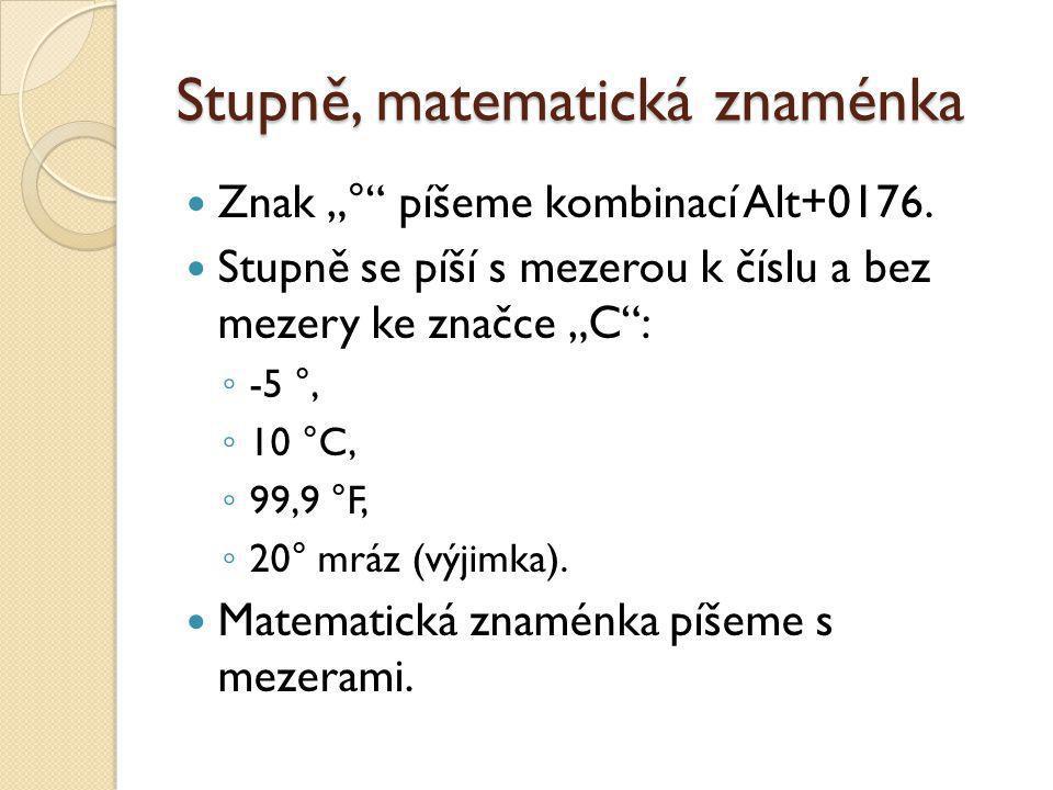 """Stupně, matematická znaménka Znak """"°"""" píšeme kombinací Alt+0176. Stupně se píší s mezerou k číslu a bez mezery ke značce """"C"""": ◦ -5 °, ◦ 10 °C, ◦ 99,9"""