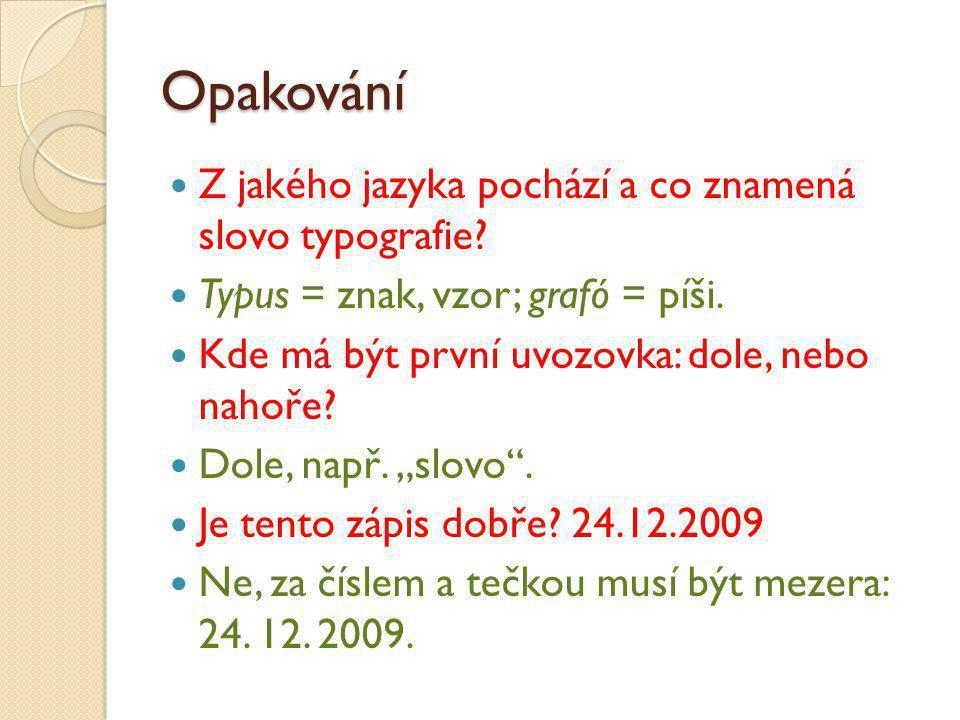 Opakování Z jakého jazyka pochází a co znamená slovo typografie? Typus = znak, vzor; grafó = píši. Kde má být první uvozovka: dole, nebo nahoře? Dole,