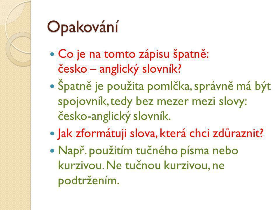 Opakování Co je na tomto zápisu špatně: česko – anglický slovník? Špatně je použita pomlčka, správně má být spojovník, tedy bez mezer mezi slovy: česk