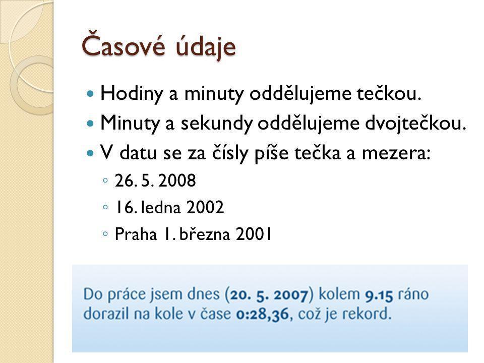 Časové údaje Hodiny a minuty oddělujeme tečkou. Minuty a sekundy oddělujeme dvojtečkou. V datu se za čísly píše tečka a mezera: ◦ 26. 5. 2008 ◦ 16. le