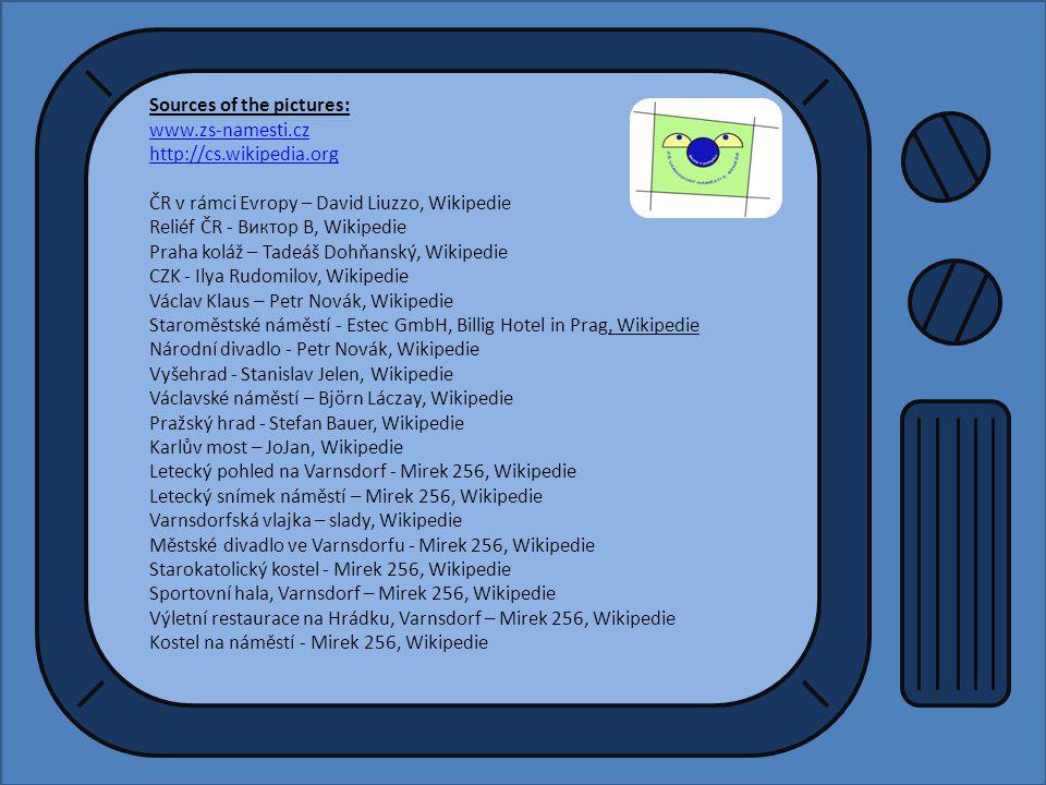 Sources of the pictures: www.zs-namesti.cz http://cs.wikipedia.org ČR v rámci Evropy – David Liuzzo, Wikipedie Reliéf ČR - Виктор В, Wikipedie Praha koláž – Tadeáš Dohňanský, Wikipedie CZK - Ilya Rudomilov, Wikipedie Václav Klaus – Petr Novák, Wikipedie Staroměstské náměstí - Estec GmbH, Billig Hotel in Prag, Wikipedie Národní divadlo - Petr Novák, Wikipedie Vyšehrad - Stanislav Jelen, Wikipedie Václavské náměstí – Björn Láczay, Wikipedie Pražský hrad - Stefan Bauer, Wikipedie Karlův most – JoJan, Wikipedie Letecký pohled na Varnsdorf - Mirek 256, Wikipedie Letecký snímek náměstí – Mirek 256, Wikipedie Varnsdorfská vlajka – slady, Wikipedie Městské divadlo ve Varnsdorfu - Mirek 256, Wikipedie Starokatolický kostel - Mirek 256, Wikipedie Sportovní hala, Varnsdorf – Mirek 256, Wikipedie Výletní restaurace na Hrádku, Varnsdorf – Mirek 256, Wikipedie Kostel na náměstí - Mirek 256, Wikipedie