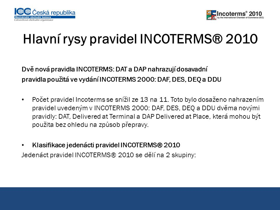 Dvě nová pravidla INCOTERMS: DAT a DAP nahrazují dosavadní pravidla použitá ve vydání INCOTERMS 2000: DAF, DES, DEQ a DDU Počet pravidel Incoterms se