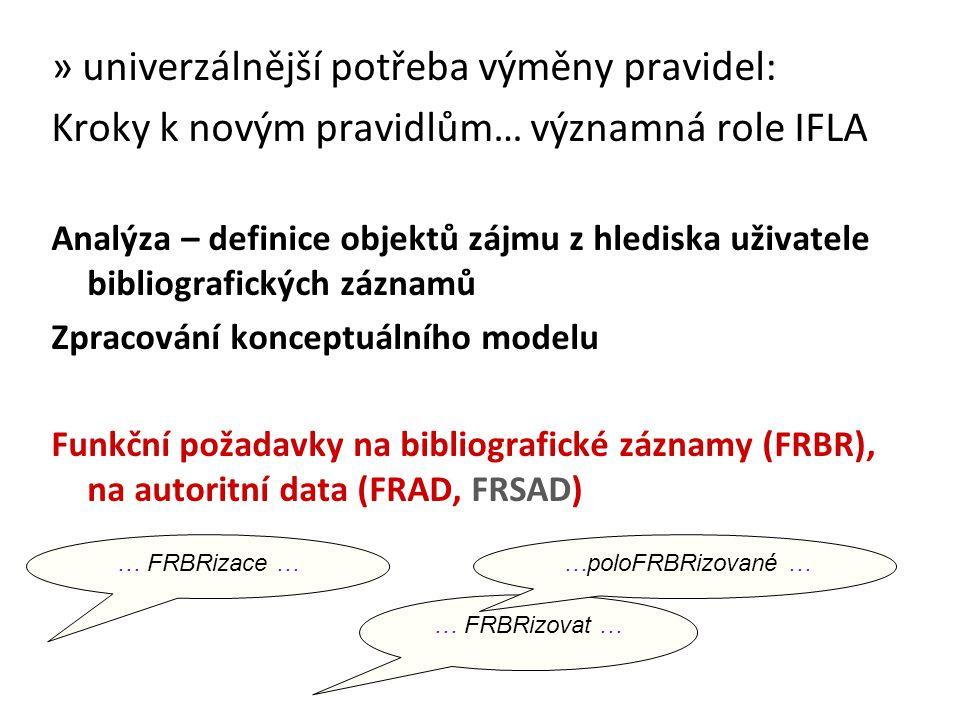 » univerzálnější potřeba výměny pravidel: Kroky k novým pravidlům… významná role IFLA Analýza – definice objektů zájmu z hlediska uživatele bibliografických záznamů Zpracování konceptuálního modelu Funkční požadavky na bibliografické záznamy (FRBR), na autoritní data (FRAD, FRSAD) … FRBRizace … … FRBRizovat … …poloFRBRizované …