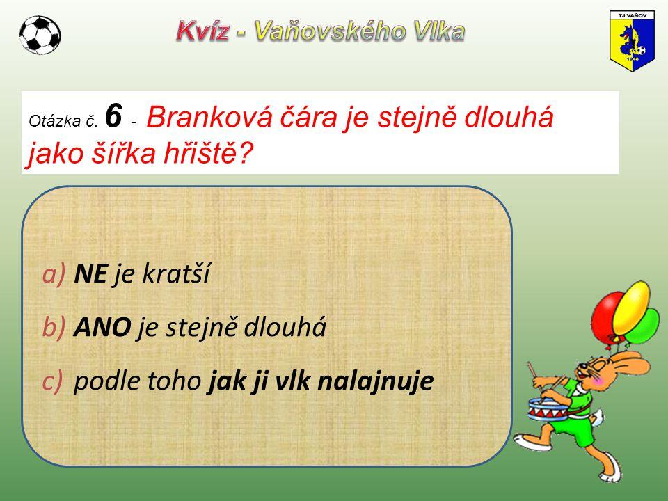 Otázka č. 6 - Branková čára je stejně dlouhá jako šířka hřiště? a) NE je kratší b) ANO je stejně dlouhá c) podle toho jak ji vlk nalajnuje