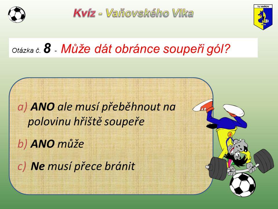 Otázka č. 8 - Může dát obránce soupeři gól? a) ANO ale musí přeběhnout na polovinu hřiště soupeře b) ANO může c) Ne musí přece bránit
