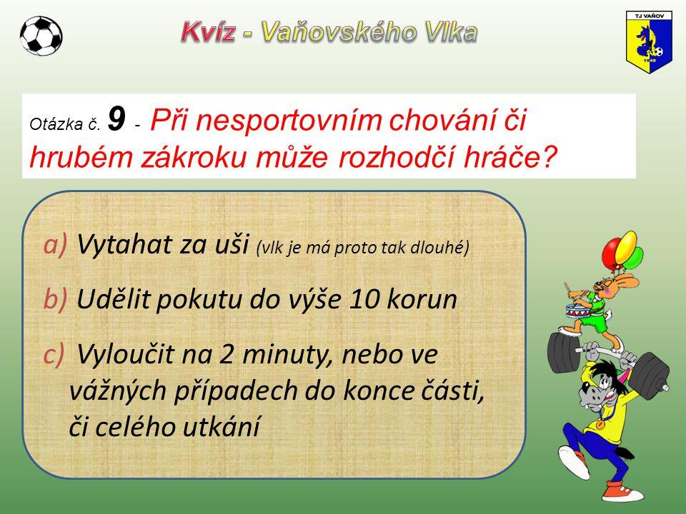Otázka č. 9 - Při nesportovním chování či hrubém zákroku může rozhodčí hráče? a) Vytahat za uši (vlk je má proto tak dlouhé) b) Udělit pokutu do výše
