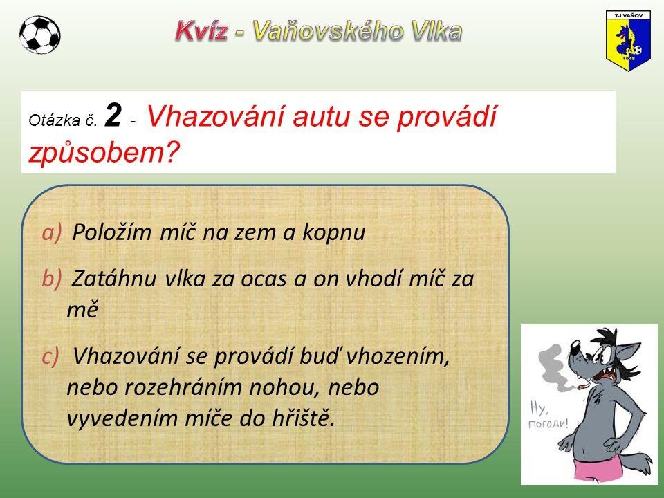 Otázka č. 2 - Vhazování autu se provádí způsobem? a) Položím míč na zem a kopnu b) Zatáhnu vlka za ocas a on vhodí míč za mě c) Vhazování se provádí b