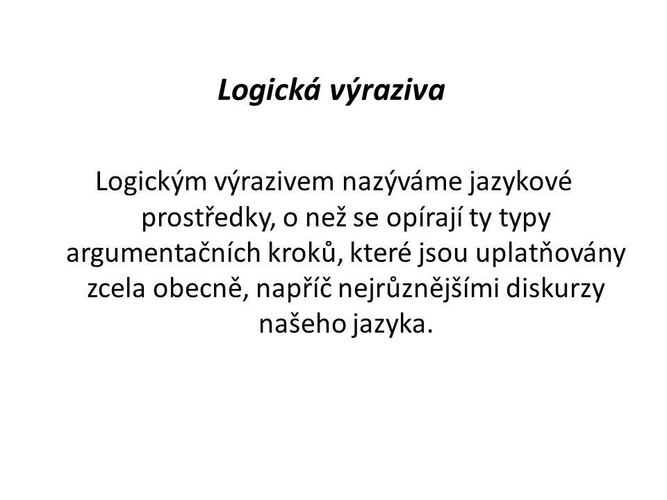 Logická výraziva Logickým výrazivem nazýváme jazykové prostředky, o než se opírají ty typy argumentačních kroků, které jsou uplatňovány zcela obecně, napříč nejrůznějšími diskurzy našeho jazyka.