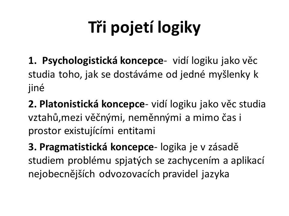 Tři pojetí logiky 1. Psychologistická koncepce- vidí logiku jako věc studia toho, jak se dostáváme od jedné myšlenky k jiné 2. Platonistická koncepce-