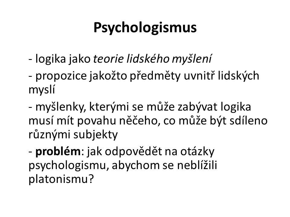 Psychologismus - logika jako teorie lidského myšlení - propozice jakožto předměty uvnitř lidských myslí - myšlenky, kterými se může zabývat logika musí mít povahu něčeho, co může být sdíleno různými subjekty - problém: jak odpovědět na otázky psychologismu, abychom se neblížili platonismu