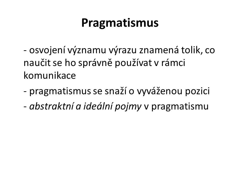Pragmatismus - osvojení významu výrazu znamená tolik, co naučit se ho správně používat v rámci komunikace - pragmatismus se snaží o vyváženou pozici - abstraktní a ideální pojmy v pragmatismu