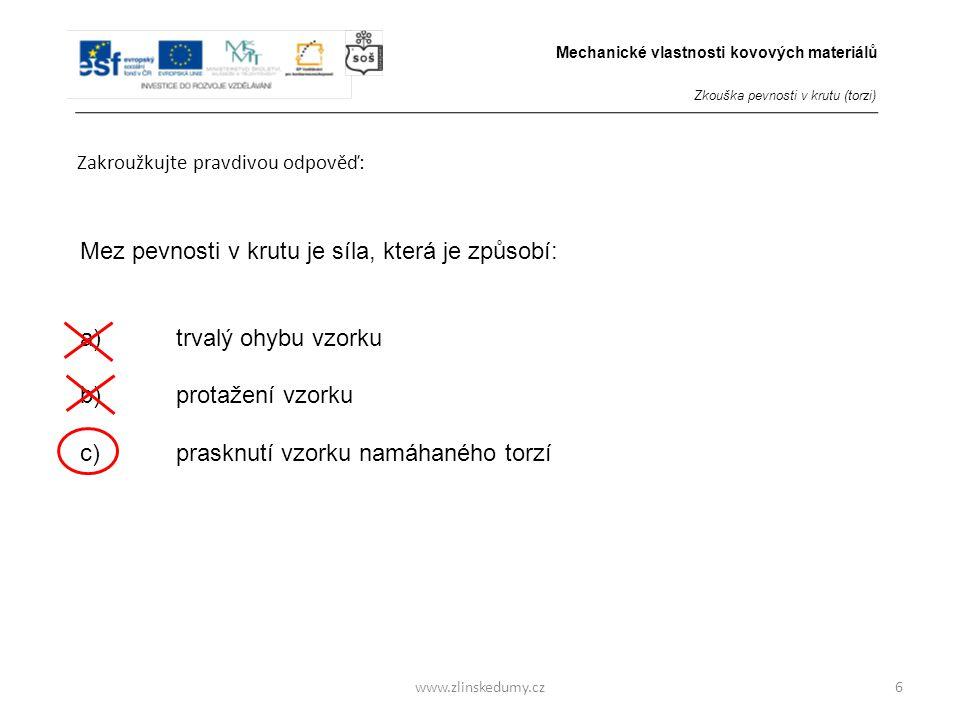 www.zlinskedumy.cz Zakroužkujte pravdivou odpověď: 6 Mez pevnosti v krutu je síla, která je způsobí: a)trvalý ohybu vzorku b) protažení vzorku c) pras