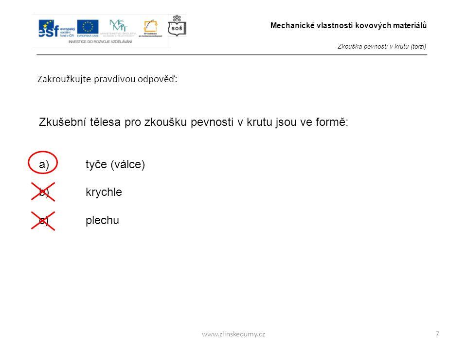 www.zlinskedumy.cz Zakroužkujte pravdivou odpověď: 7 Zkušební tělesa pro zkoušku pevnosti v krutu jsou ve formě: a)tyče (válce) b)krychle c)plechu Mec