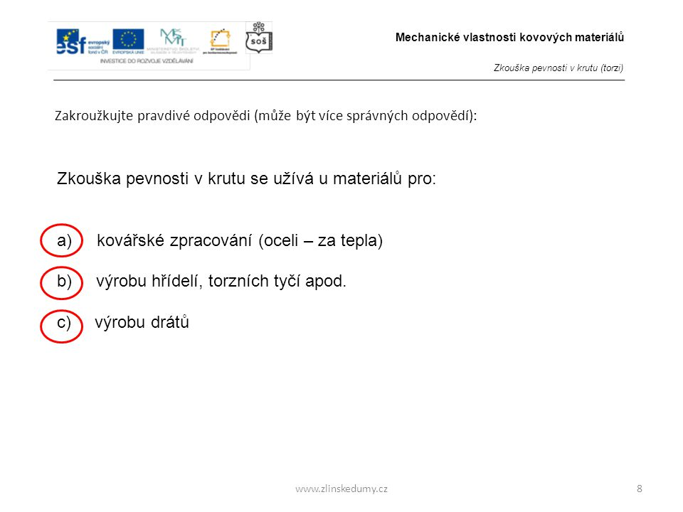www.zlinskedumy.cz Zakroužkujte pravdivé odpovědi (může být více správných odpovědí): 8 Zkouška pevnosti v krutu se užívá u materiálů pro: a) kovářské