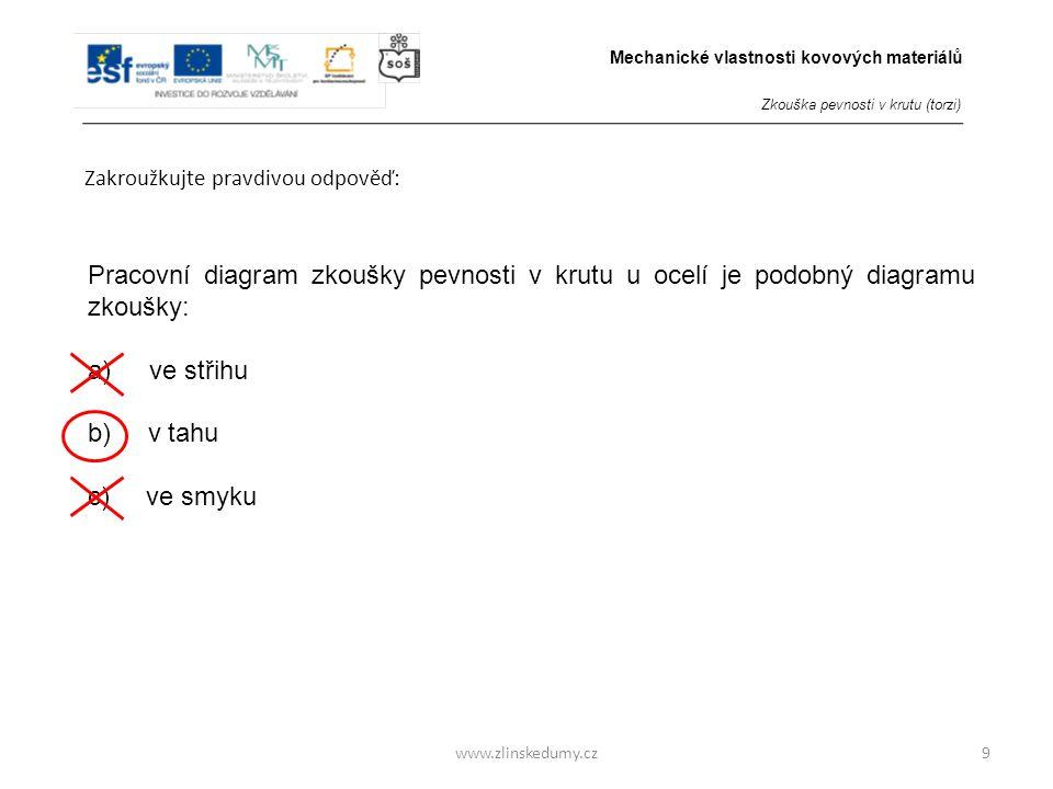 www.zlinskedumy.cz Zakroužkujte pravdivou odpověď: 9 Pracovní diagram zkoušky pevnosti v krutu u ocelí je podobný diagramu zkoušky: a) ve střihu b) v