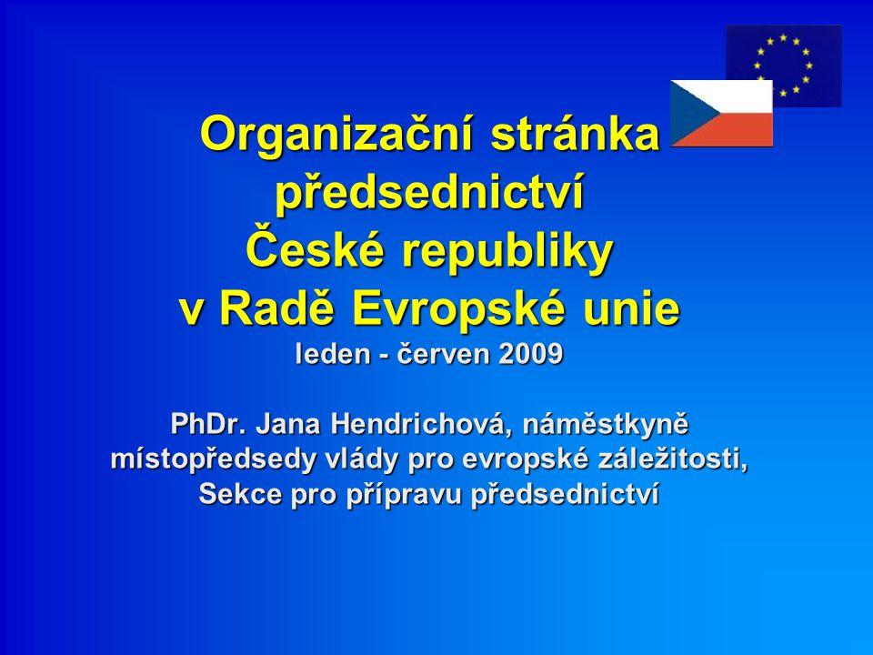 Organizační stránka předsednictví České republiky v Radě Evropské unie leden - červen 2009 PhDr. Jana Hendrichová, náměstkyně místopředsedy vlády pro
