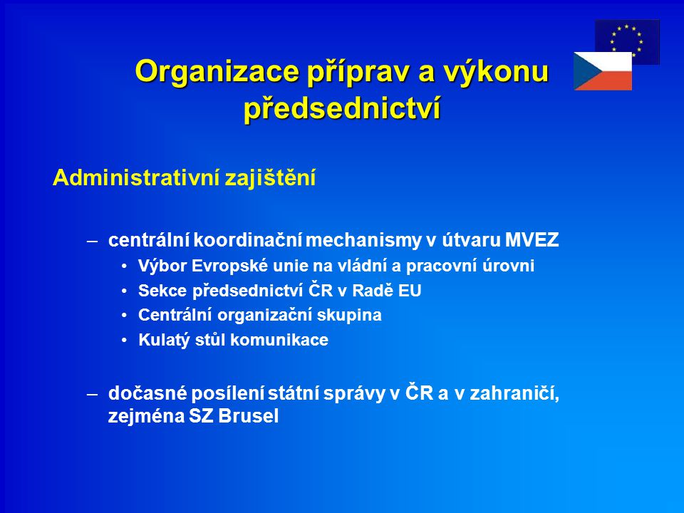 Organizace příprav a výkonu předsednictví Administrativní zajištění –centrální koordinační mechanismy v útvaru MVEZ Výbor Evropské unie na vládní a pr