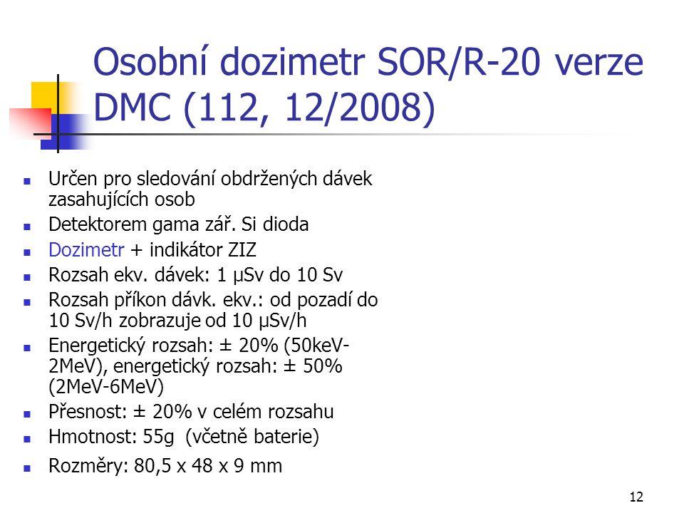 12 Osobní dozimetr SOR/R-20 verze DMC (112, 12/2008) Určen pro sledování obdržených dávek zasahujících osob Detektorem gama zář. Si dioda Dozimetr + i