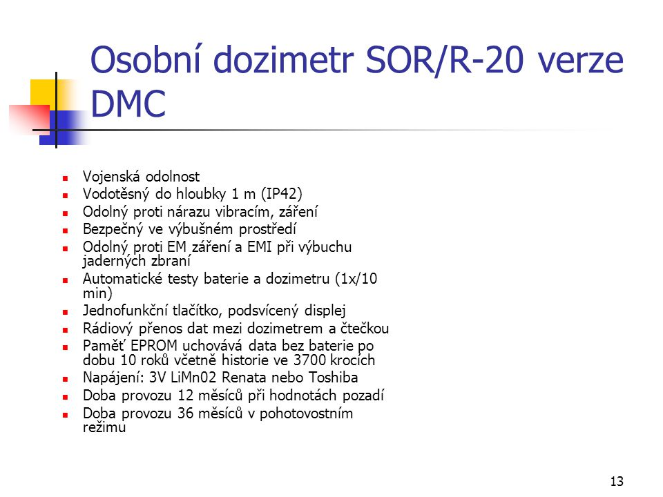 13 Osobní dozimetr SOR/R-20 verze DMC Vojenská odolnost Vodotěsný do hloubky 1 m (IP42) Odolný proti nárazu vibracím, záření Bezpečný ve výbušném pros