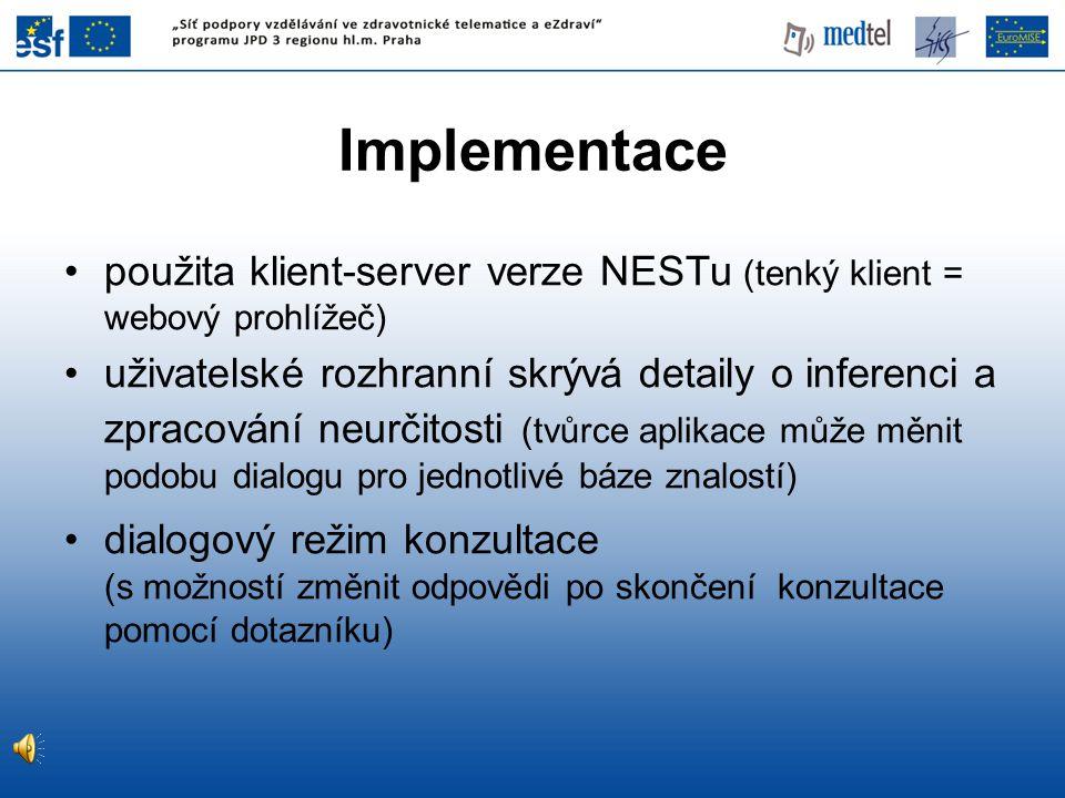 Implementace použita klient-server verze NESTu (tenký klient = webový prohlížeč) uživatelské rozhranní skrývá detaily o inferenci a zpracování neurčitosti (tvůrce aplikace může měnit podobu dialogu pro jednotlivé báze znalostí) dialogový režim konzultace (s možností změnit odpovědi po skončení konzultace pomocí dotazníku)