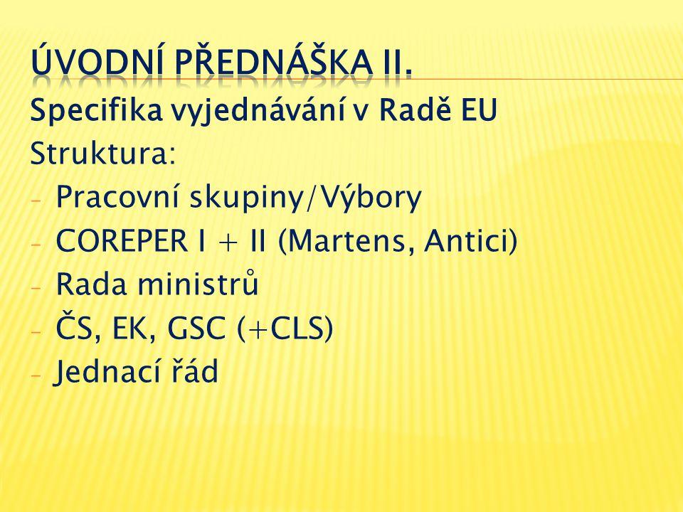 Specifika vyjednávání v Radě EU Struktura: - Pracovní skupiny/Výbory - COREPER I + II (Martens, Antici) - Rada ministrů - ČS, EK, GSC (+CLS) - Jednací